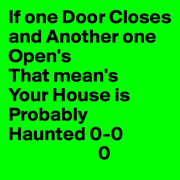 If one Door Closes and Another one Open's That mean's Your House is Probably  Haunted 0-0                        0