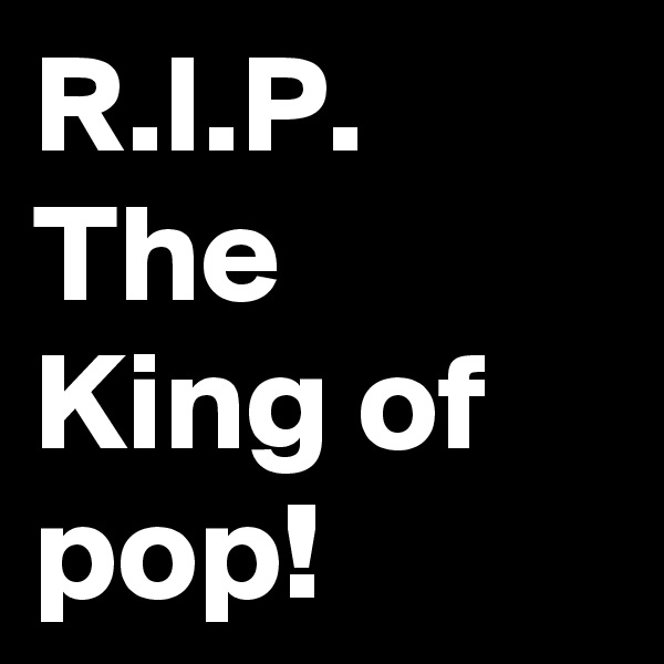 R.I.P. The King of pop!