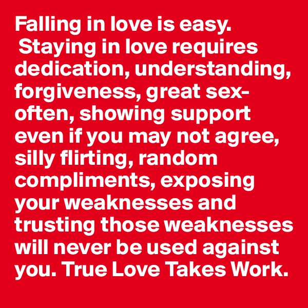 Falling in love is easy.  Staying in love requires dedication, understanding, forgiveness, great sex-often, showing support even if you may not agree, silly flirting, random compliments, exposing your weaknesses and trusting those weaknesses will never be used against you. True Love Takes Work.