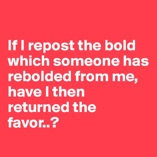 If I repost the bold which someone has rebolded from me, have I then returned the favor..?