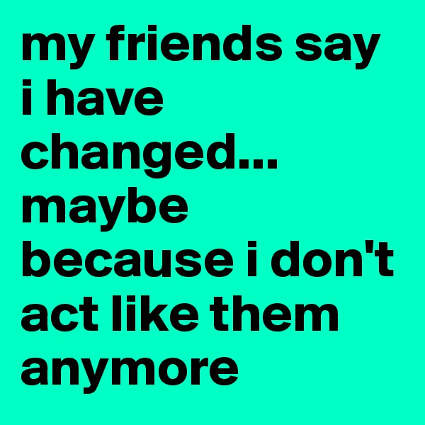my friends say i have changed... maybe because i don't act like them anymore