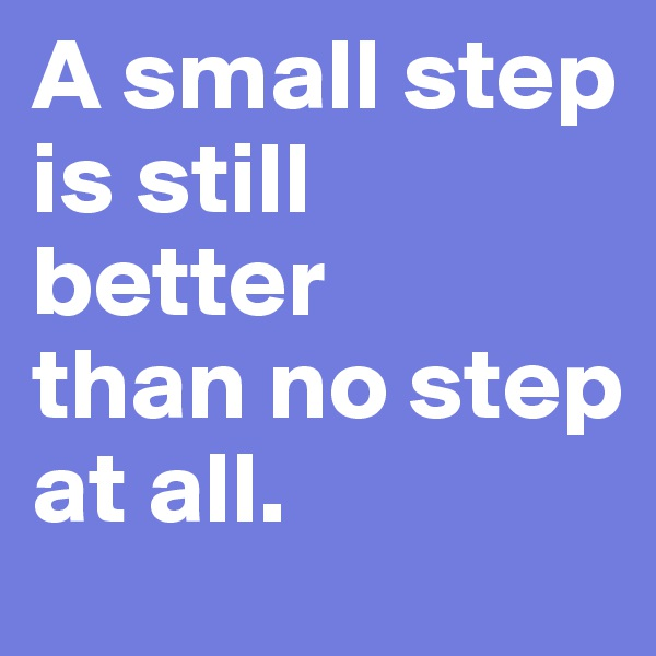 A small step is still better than no step at all.
