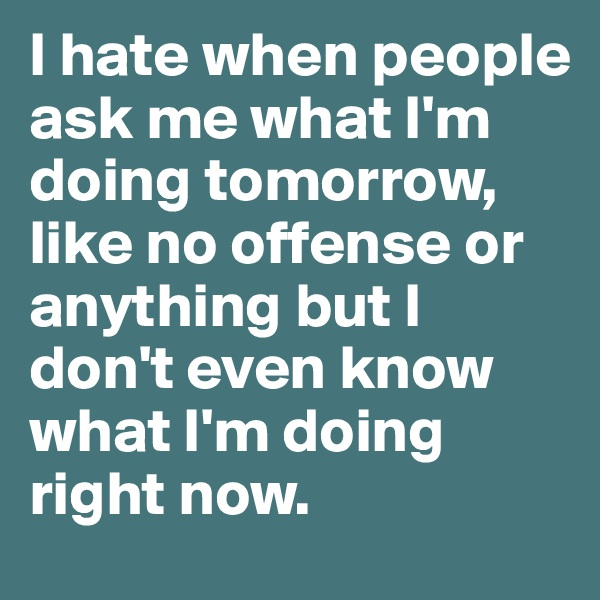 I hate when people ask me what I'm doing tomorrow, like no offense or anything but I don't even know what I'm doing right now.
