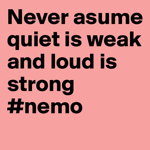 Never asume quiet is weak and loud is strong #nemo