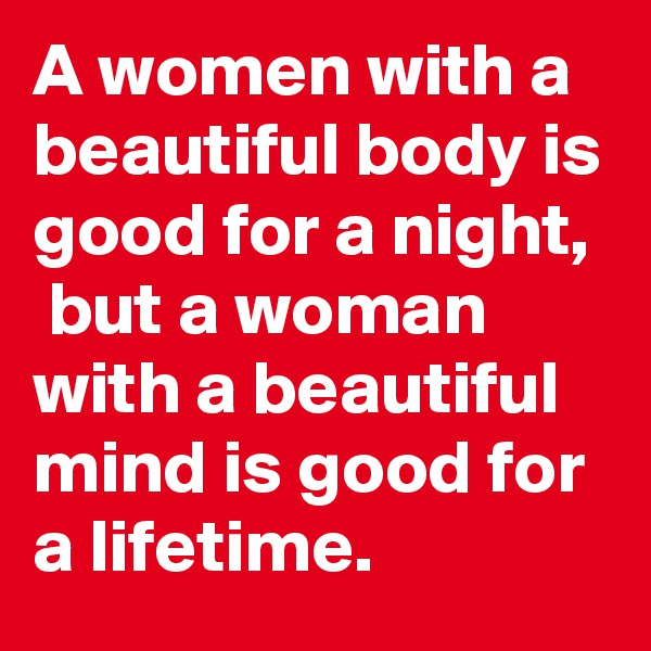 A women with a beautiful body is good for a night,  but a woman with a beautiful mind is good for a lifetime.