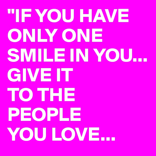 """IF YOU HAVE ONLY ONE SMILE IN YOU... GIVE IT  TO THE PEOPLE  YOU LOVE..."