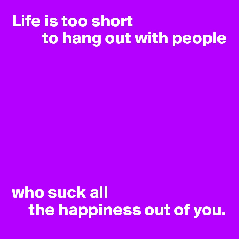 Life is too short           to hang out with people         who suck all       the happiness out of you.
