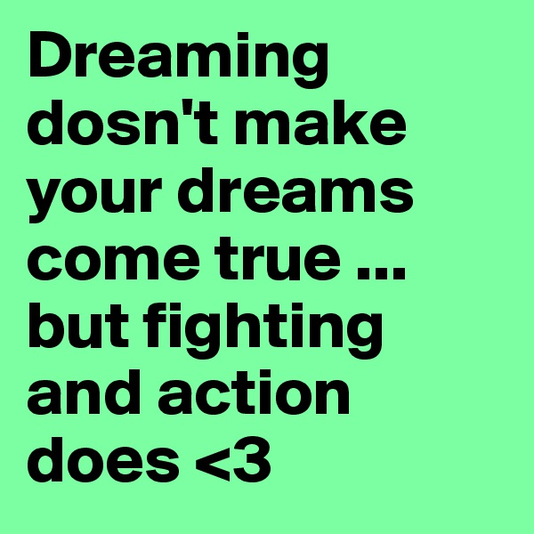 Dreaming dosn't make your dreams come true ... but fighting and action does <3