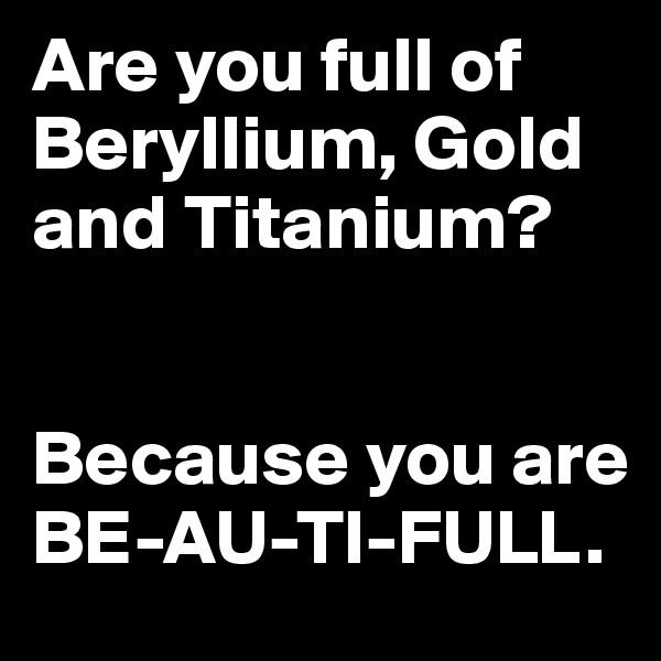 Are you full of Beryllium, Gold and Titanium?   Because you are BE-AU-TI-FULL.