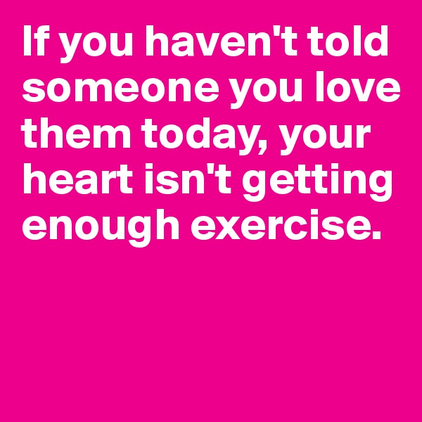 If you haven't told someone you love them today, your heart isn't getting enough exercise.