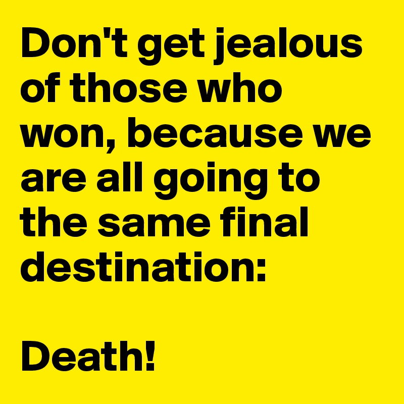 Don't get jealous of those who won, because we are all going to the same final destination:  Death!