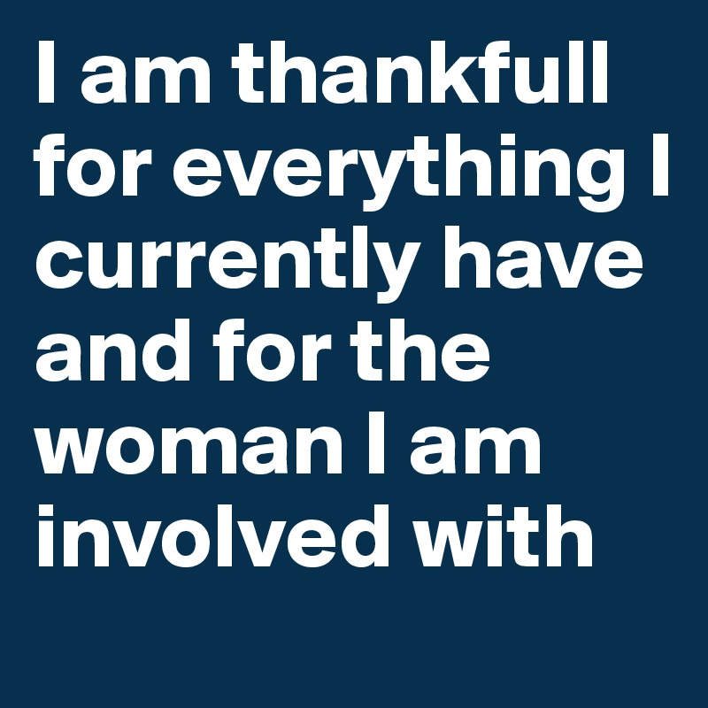 I am thankfull for everything I currently have and for the woman I am involved with