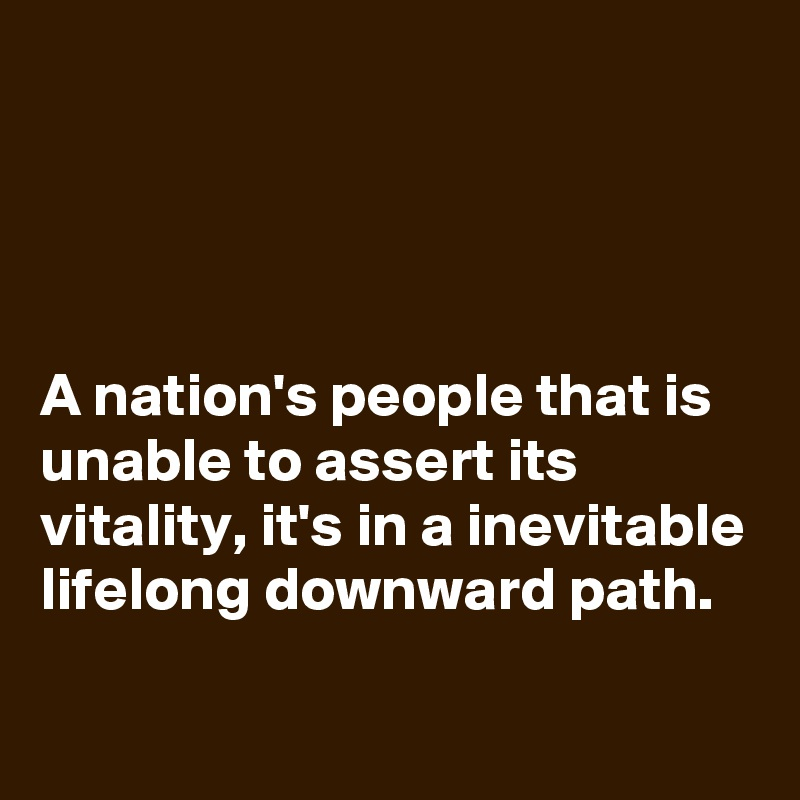A nation's people that is unable to assert its vitality, it's in a inevitable lifelong downward path.