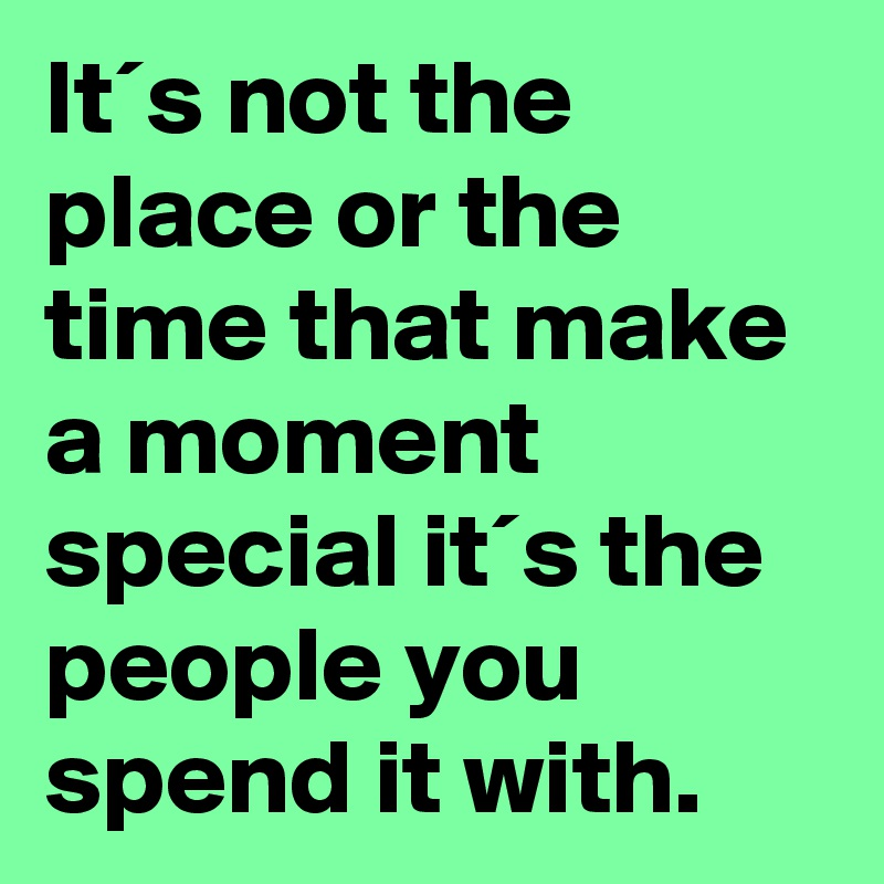 It´s not the place or the time that make a moment special it´s the people you spend it with.