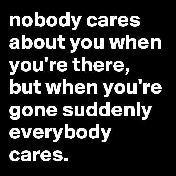 nobody cares about you when you're there, but when you're gone suddenly everybody cares.