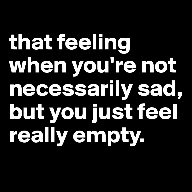 that feeling when you're not necessarily sad, but you just feel really empty.