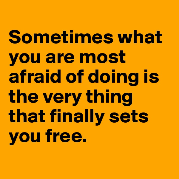 Sometimes what you are most afraid of doing is the very thing that finally sets you free.