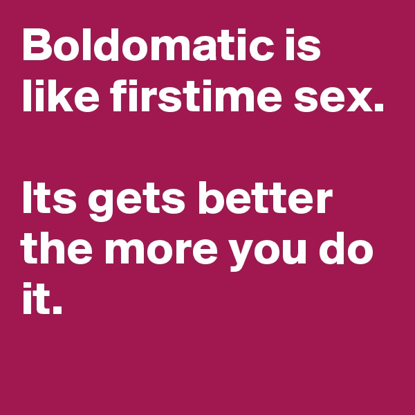 Boldomatic is like firstime sex.  Its gets better the more you do it.
