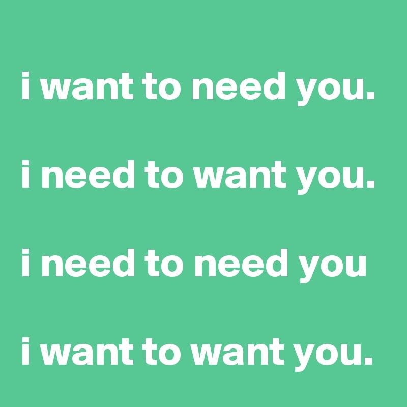 i want to need you.  i need to want you.  i need to need you  i want to want you.
