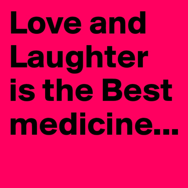 Love and Laughter is the Best medicine...