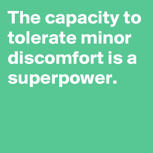 The capacity to tolerate minor discomfort is a superpower.