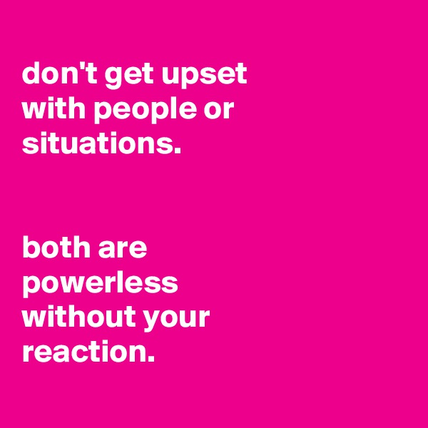 don't get upset with people or situations.   both are powerless without your reaction.