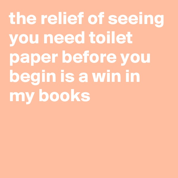the relief of seeing you need toilet paper before you begin is a win in my books