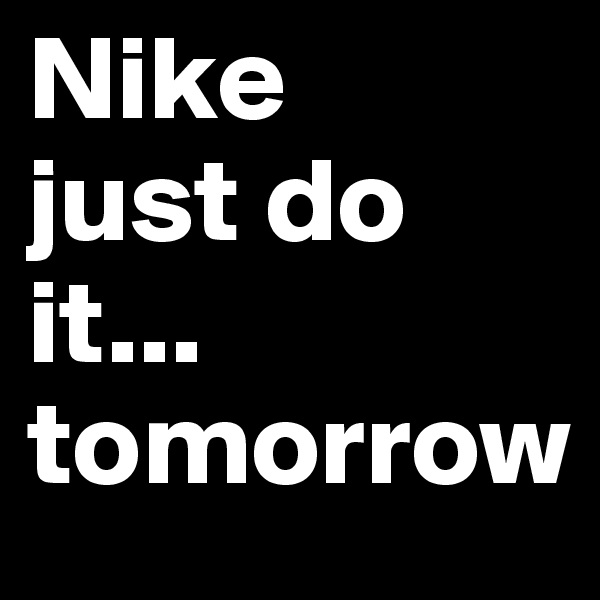 Nike just do it... tomorrow
