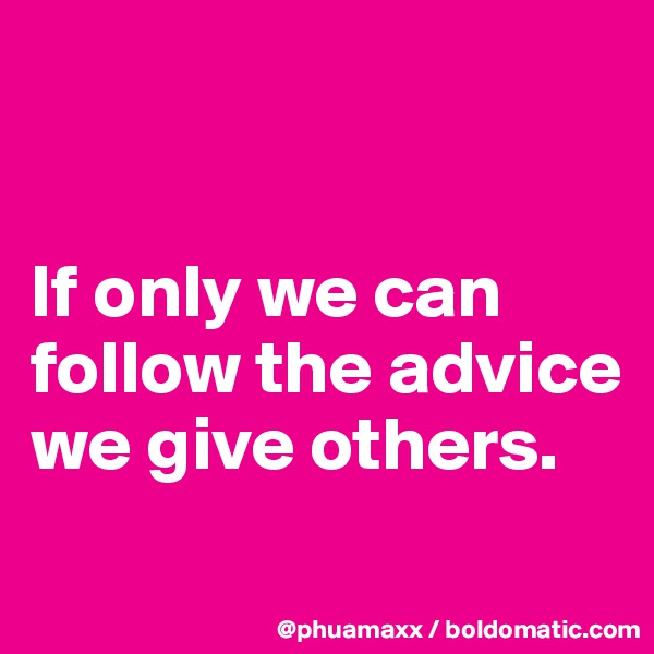 If only we can follow the advice we give others.