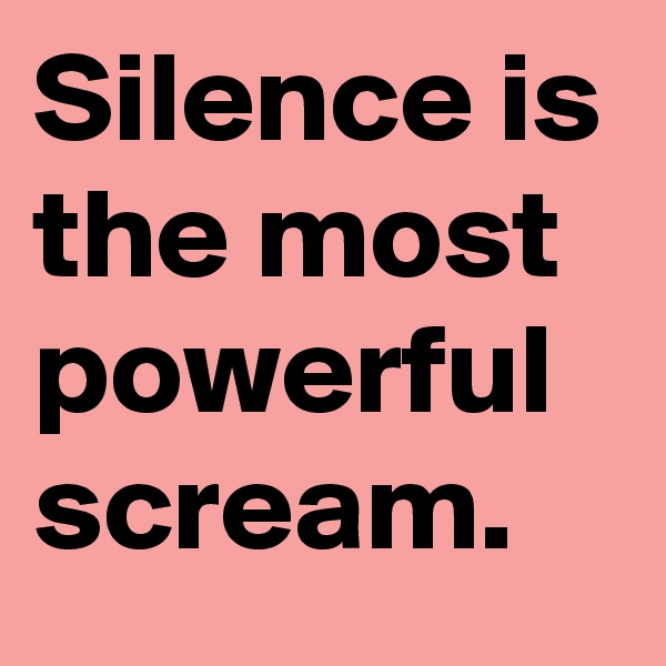 Silence is the most powerful scream.