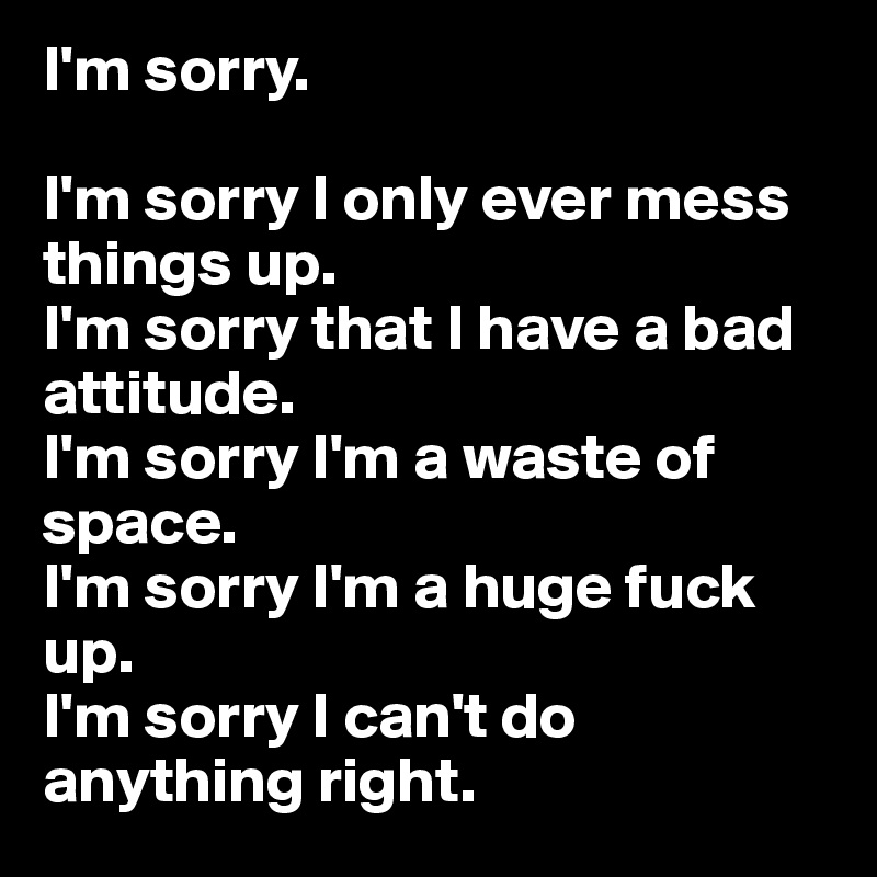 Im sorry im sorry i only ever mess things up im sorry that i im sorry im sorry i only ever mess things up im sorry that i have a bad attitude im sorry im a waste of space im sorry im a huge fuck up thecheapjerseys Image collections