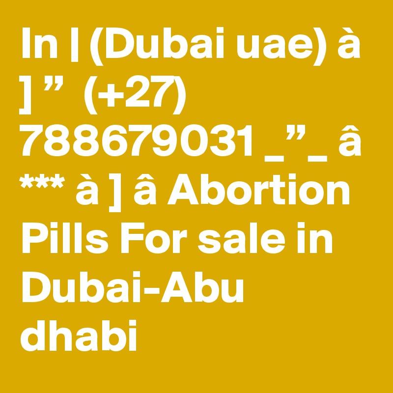 "In   (Dubai uae) à ] ""  (+27) 788679031 _""_ â *** à ] â Abortion Pills For sale in Dubai-Abu dhabi"