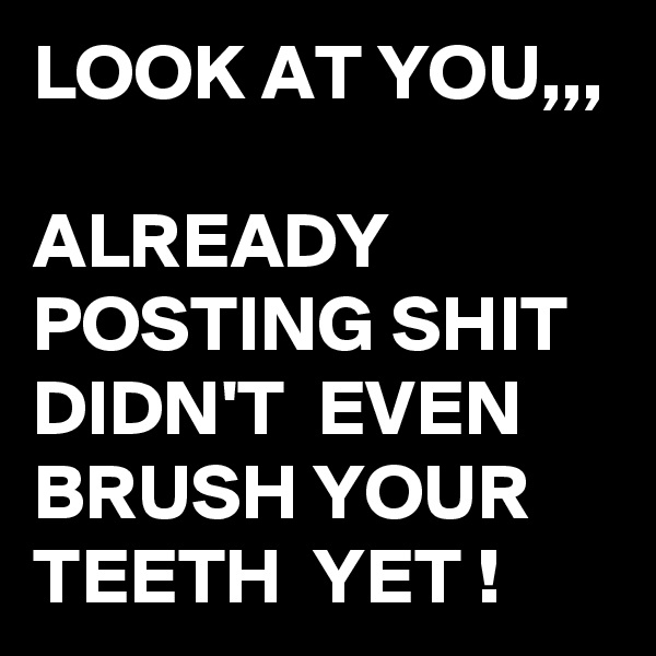 LOOK AT YOU,,,  ALREADY POSTING SHIT DIDN'T  EVEN BRUSH YOUR TEETH  YET !