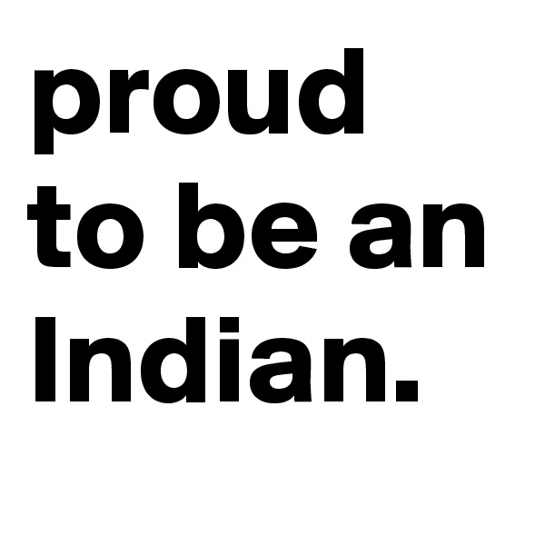 proud to be an Indian.