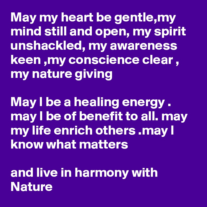 May my heart be gentle,my mind still and open, my spirit unshackled, my awareness keen ,my conscience clear , my nature giving  May I be a healing energy . may I be of benefit to all. may my life enrich others .may I know what matters  and live in harmony with Nature