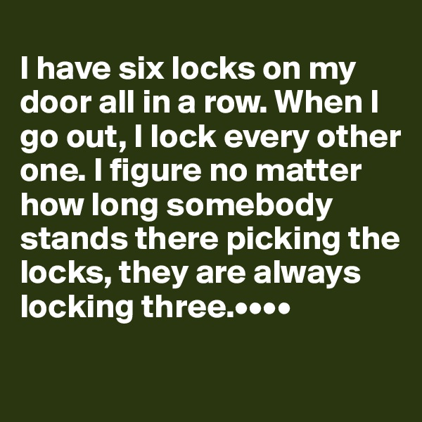 I have six locks on my door all in a row. When I go out, I lock every other one. I figure no matter how long somebody stands there picking the locks, they are always locking three.••••