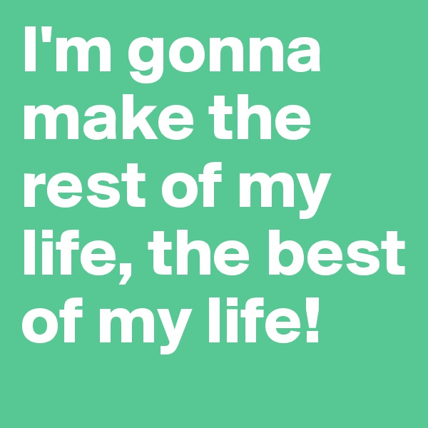 I'm gonna make the rest of my life, the best of my life!