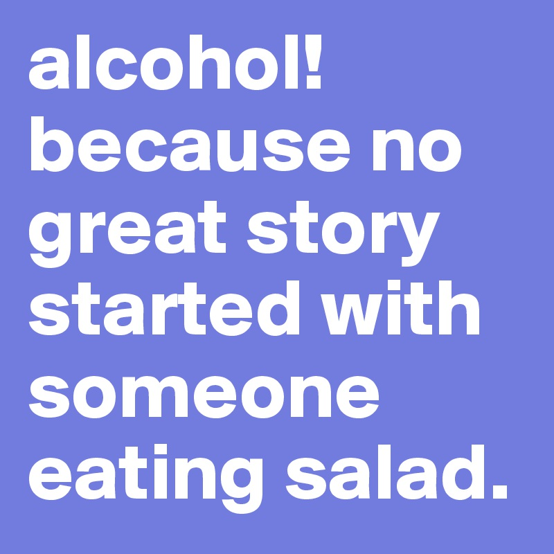 alcohol! because no great story started with someone eating salad.