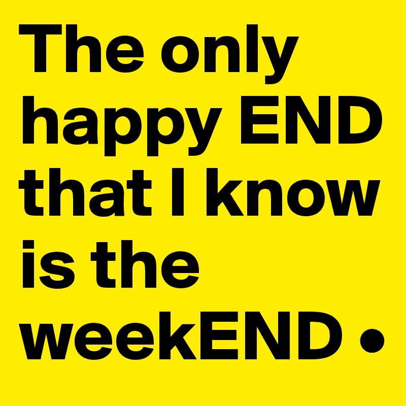 The only happy END that I know is the weekEND •