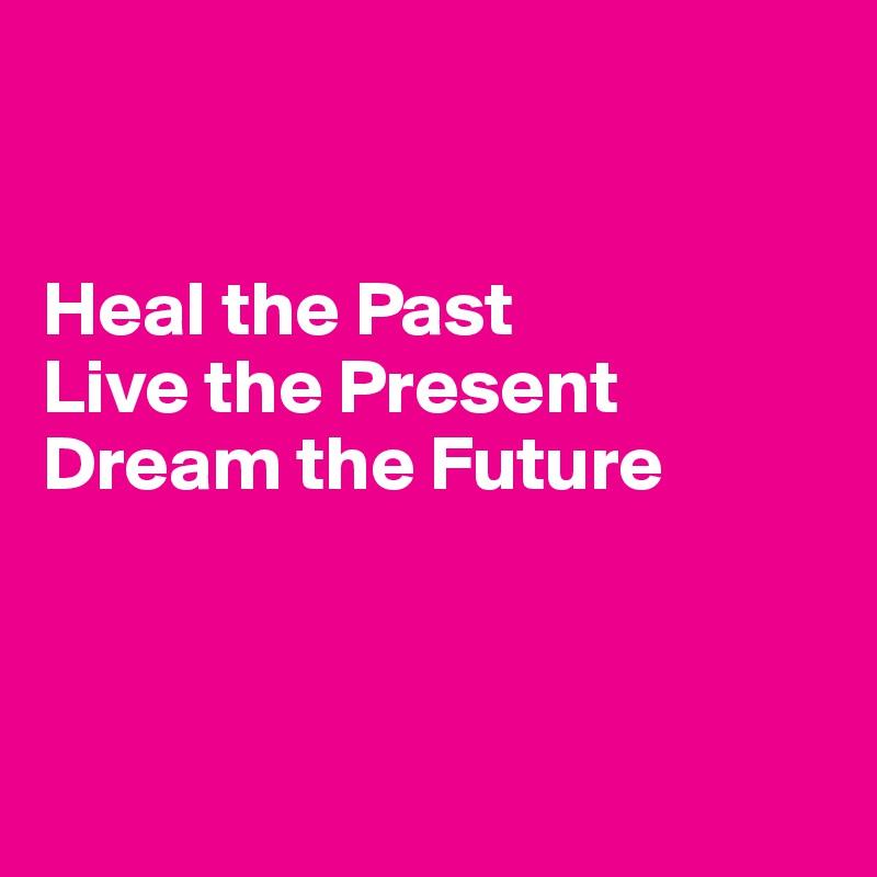 The Present Live Future Past Heal The The Dream