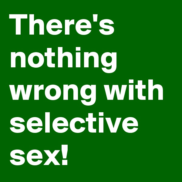 There's nothing wrong with selective sex!