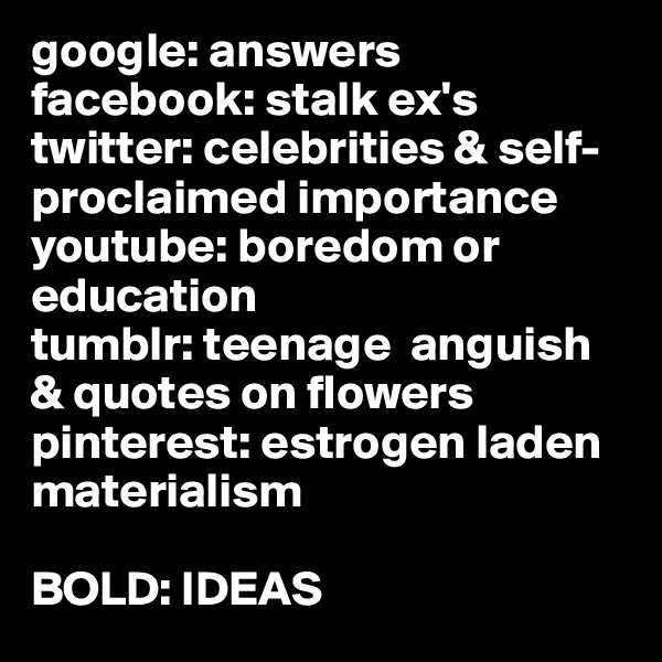 google: answers facebook: stalk ex's twitter: celebrities & self-proclaimed importance youtube: boredom or education  tumblr: teenage  anguish & quotes on flowers pinterest: estrogen laden materialism  BOLD: IDEAS
