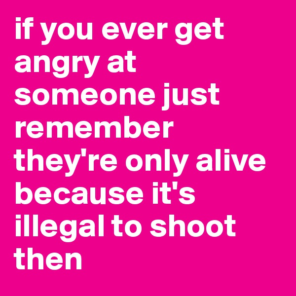 if you ever get angry at someone just remember they're only alive because it's illegal to shoot then