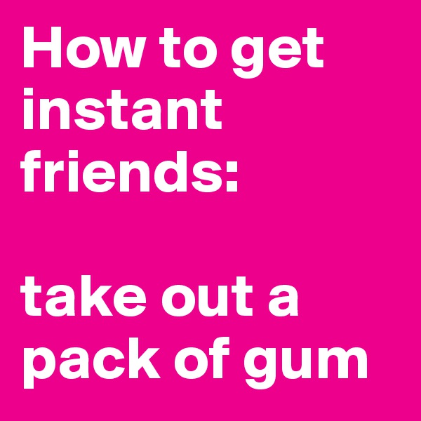 How to get instant friends:   take out a pack of gum