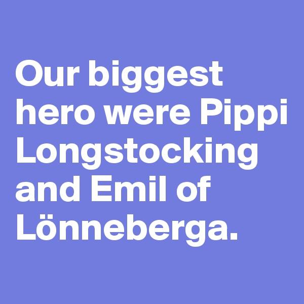 Our biggest hero were Pippi Longstocking and Emil of Lönneberga.
