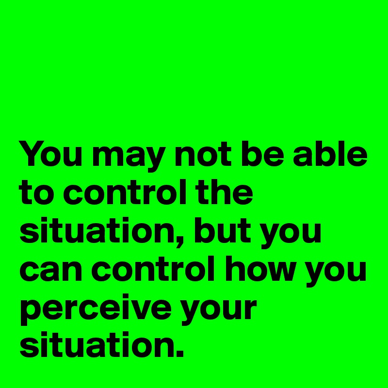 You may not be able to control the situation, but you can control how you perceive your situation.