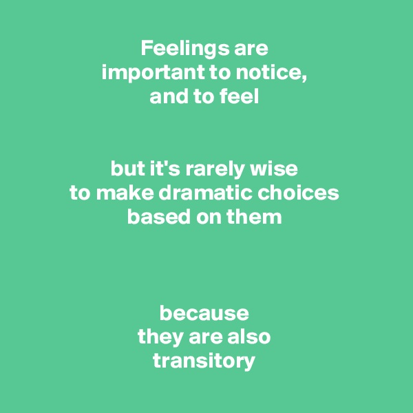 Feelings are important to notice, and to feel   but it's rarely wise to make dramatic choices based on them    because they are also transitory