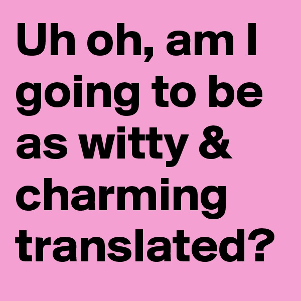 Uh oh, am I going to be as witty & charming translated?