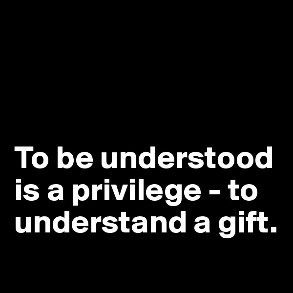 To be understood is a privilege - to understand a gift.