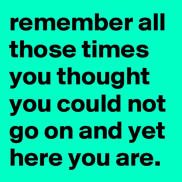 remember all those times you thought you could not go on and yet here you are.